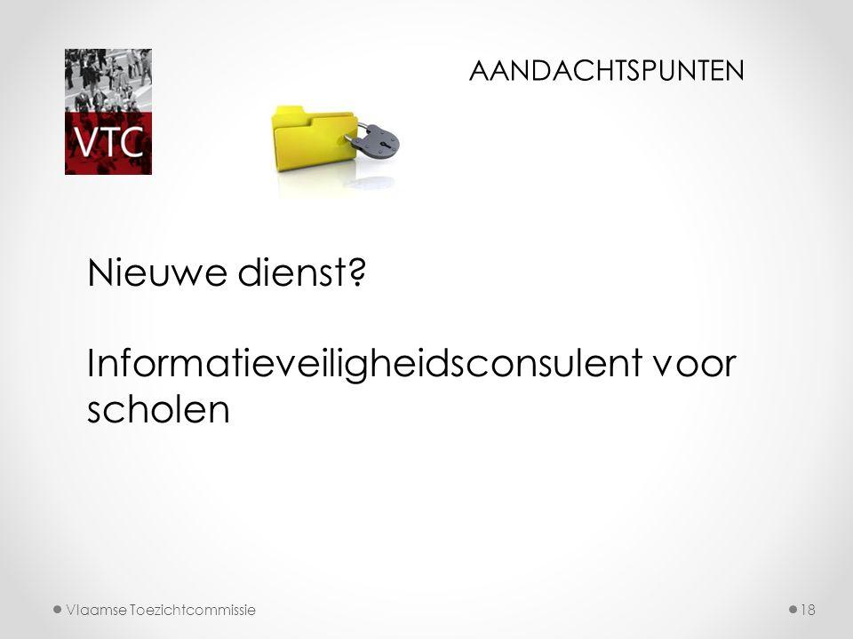 Vlaamse Toezichtcommissie18 Nieuwe dienst? Informatieveiligheidsconsulent voor scholen AANDACHTSPUNTEN