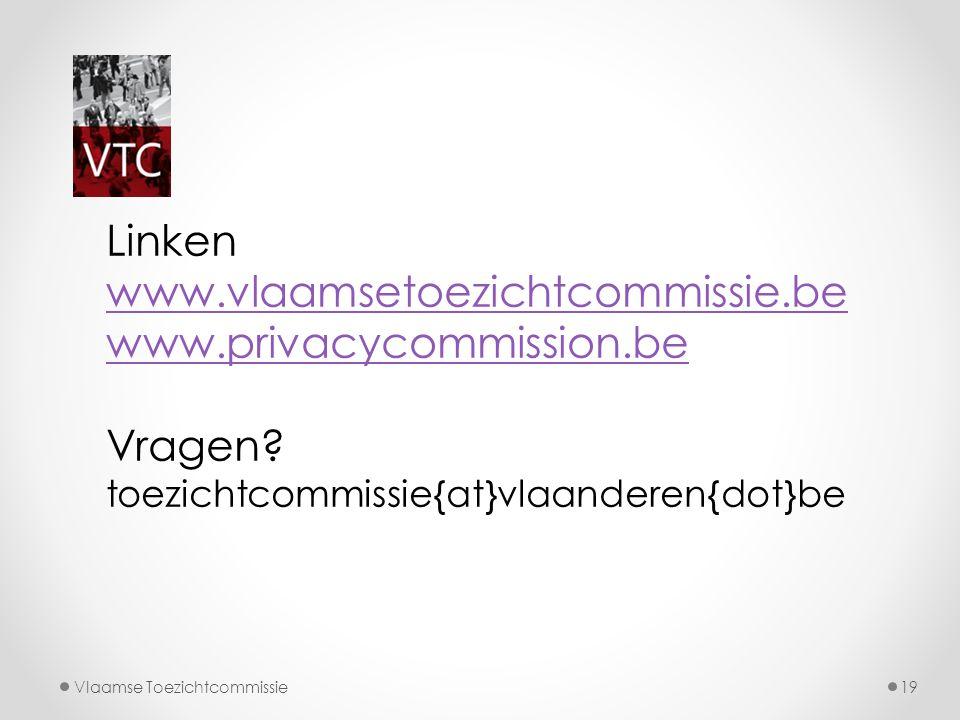 Vlaamse Toezichtcommissie19 Linken www.vlaamsetoezichtcommissie.be www.privacycommission.be Vragen? toezichtcommissie{at}vlaanderen{dot}be