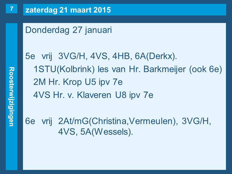 zaterdag 21 maart 2015 Roosterwijzigingen Donderdag 27 januari 7evrij1STU(Kolbrink), 2At/mG(Christina,Vermeulen), 2M(naar 5e), 2Y, 3VA/L, 3VR, 4VS(naar 5e),4H(Wessels), 4AA(naar 3e), 5A(Derkx, maar…).