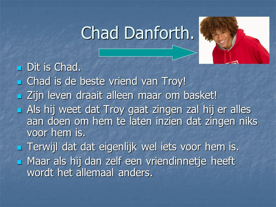 Chad Danforth. Dit is Chad. Dit is Chad. Chad is de beste vriend van Troy! Chad is de beste vriend van Troy! Zijn leven draait alleen maar om basket!