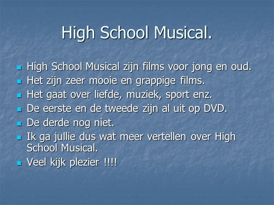 High School Musical. High School Musical zijn films voor jong en oud. High School Musical zijn films voor jong en oud. Het zijn zeer mooie en grappige