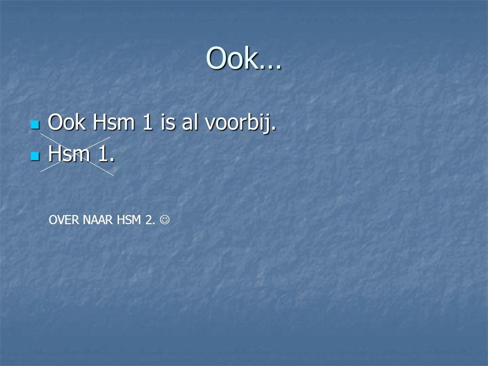 Ook… Ook Hsm 1 is al voorbij. Ook Hsm 1 is al voorbij. Hsm 1. Hsm 1. OVER NAAR HSM 2.