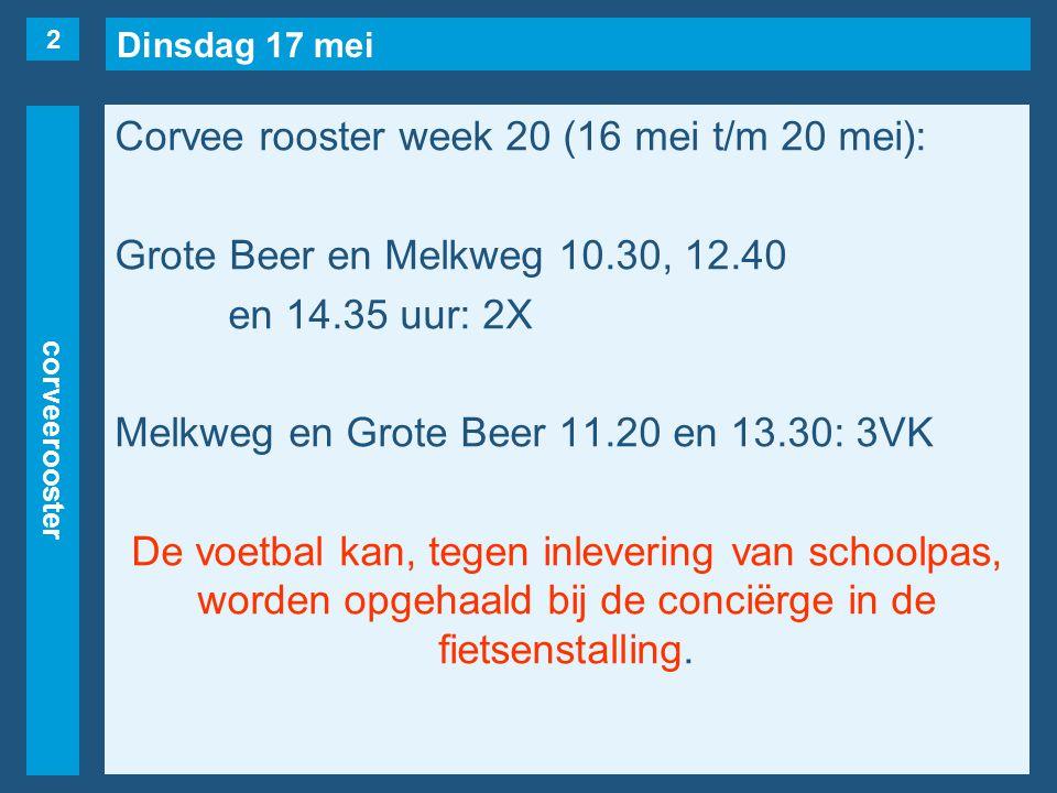 Dinsdag 17 mei corveerooster Corvee rooster week 20 (16 mei t/m 20 mei): Grote Beer en Melkweg 10.30, 12.40 en 14.35 uur: 2X Melkweg en Grote Beer 11.20 en 13.30: 3VK De voetbal kan, tegen inlevering van schoolpas, worden opgehaald bij de conciërge in de fietsenstalling.