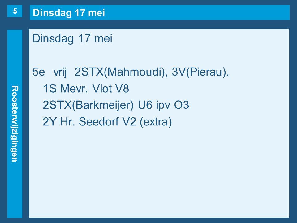 Dinsdag 17 mei Roosterwijzigingen Dinsdag 17 mei 5evrij2STX(Mahmoudi), 3V(Pierau).