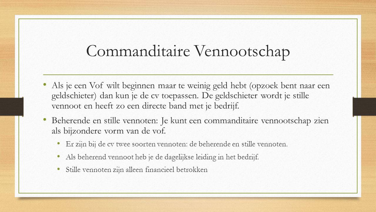 Commanditaire Vennootschap Als je een Vof wilt beginnen maar te weinig geld hebt (opzoek bent naar een geldschieter) dan kun je de cv toepassen. De ge