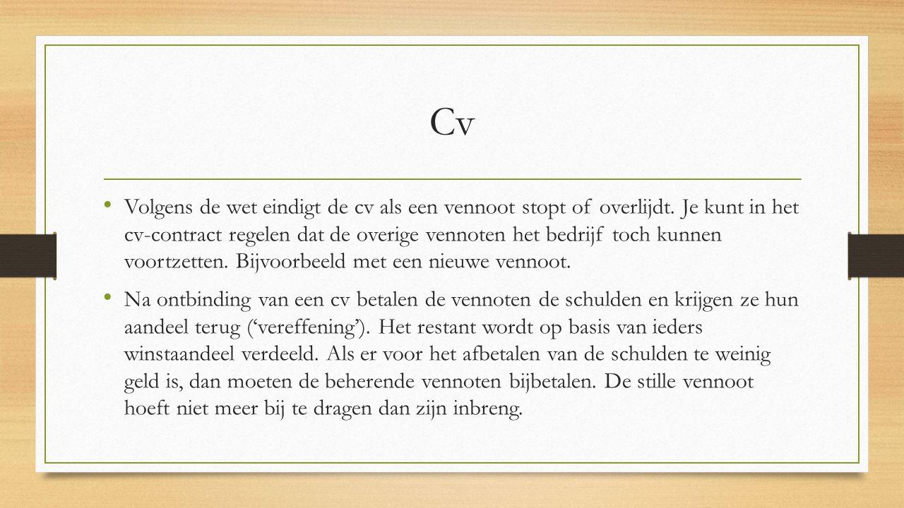 Cv Volgens de wet eindigt de cv als een vennoot stopt of overlijdt. Je kunt in het cv-contract regelen dat de overige vennoten het bedrijf toch kunnen