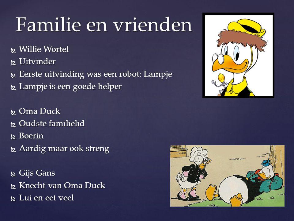  Willie Wortel  Uitvinder  Eerste uitvinding was een robot: Lampje  Lampje is een goede helper  Oma Duck  Oudste familielid  Boerin  Aardig ma