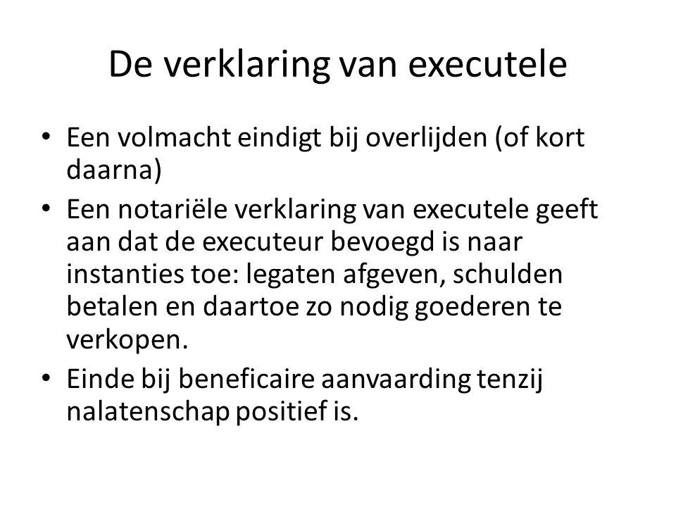 De verklaring van executele Een volmacht eindigt bij overlijden (of kort daarna) Een notariële verklaring van executele geeft aan dat de executeur bev