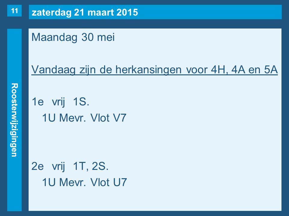 zaterdag 21 maart 2015 Roosterwijzigingen Maandag 30 mei Vandaag zijn de herkansingen voor 4H, 4A en 5A 1evrij1S. 1U Mevr. Vlot V7 2evrij1T, 2S. 1U Me