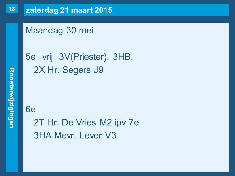 zaterdag 21 maart 2015 Roosterwijzigingen Maandag 30 mei 5evrij3V(Priester), 3HB. 2X Hr. Segers J9 6e 2T Hr. De Vries M2 ipv 7e 3HA Mevr. Lever V3 13