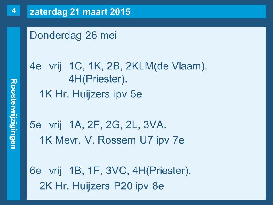 zaterdag 21 maart 2015 Roosterwijzigingen Donderdag 26 mei 4evrij1C, 1K, 2B, 2KLM(de Vlaam), 4H(Priester). 1K Hr. Huijzers ipv 5e 5evrij1A, 2F, 2G, 2L