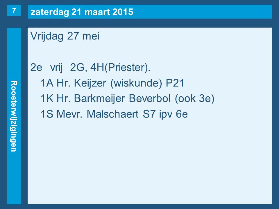 zaterdag 21 maart 2015 Roosterwijzigingen Vrijdag 27 mei 2evrij2G, 4H(Priester). 1A Hr. Keijzer (wiskunde) P21 1K Hr. Barkmeijer Beverbol (ook 3e) 1S