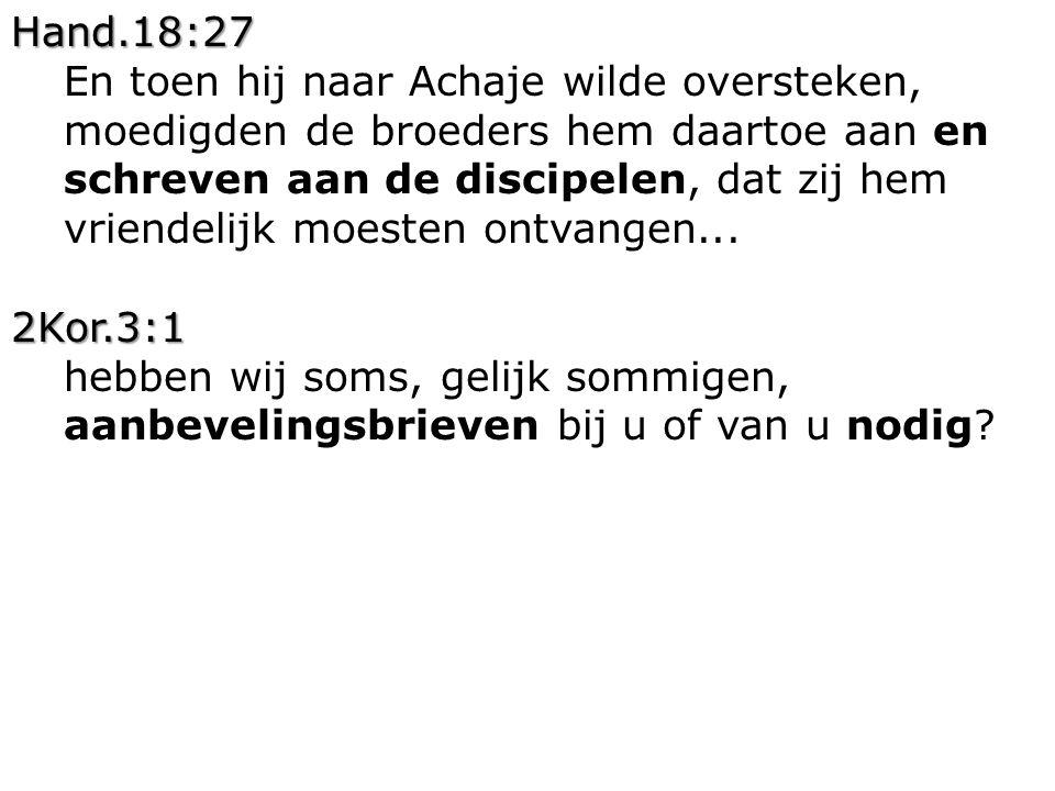 Hand.18:27 En toen hij naar Achaje wilde oversteken, moedigden de broeders hem daartoe aan en schreven aan de discipelen, dat zij hem vriendelijk moes