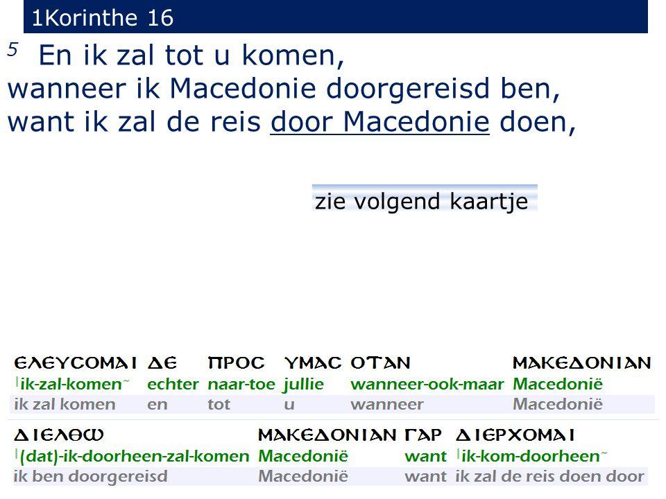 1Korinthe 16 5 En ik zal tot u komen, wanneer ik Macedonie doorgereisd ben, want ik zal de reis door Macedonie doen, zie volgend kaartje