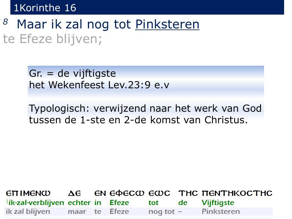 1Korinthe 16 8 Maar ik zal nog tot Pinksteren te Efeze blijven; Gr. = de vijftigste het Wekenfeest Lev.23:9 e.v Typologisch: verwijzend naar het werk