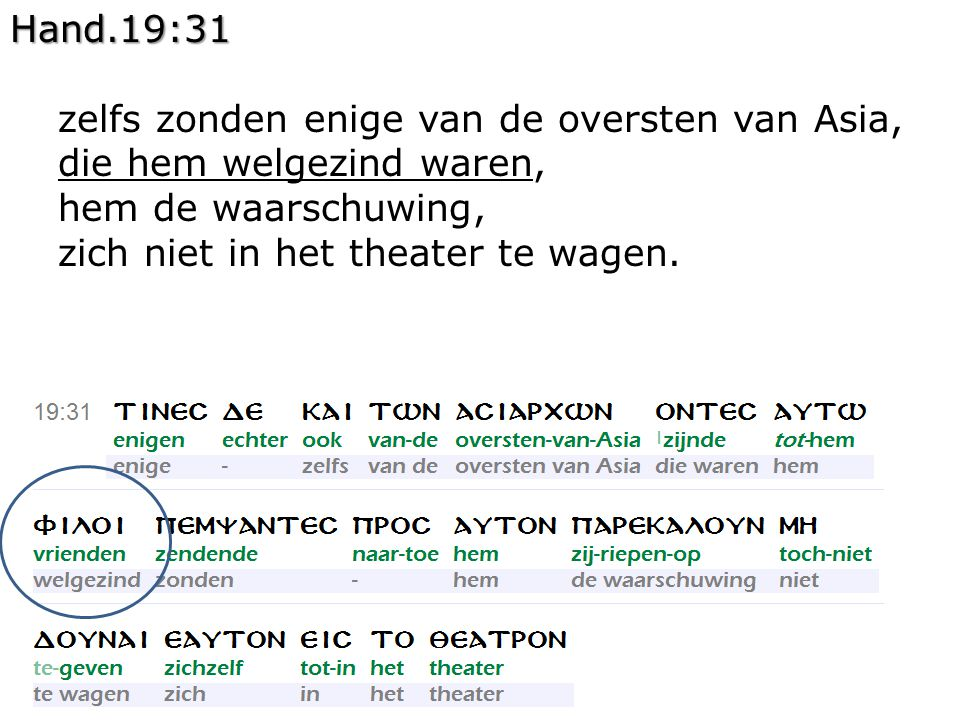 Hand.19:31 zelfs zonden enige van de oversten van Asia, die hem welgezind waren, hem de waarschuwing, zich niet in het theater te wagen.