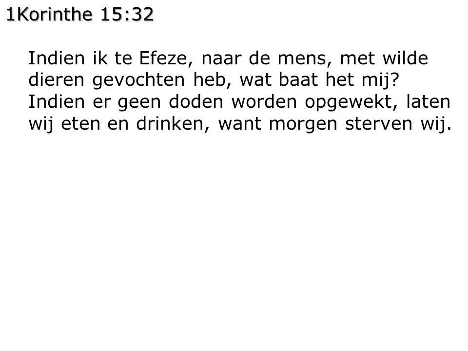 1Korinthe 15:32 Indien ik te Efeze, naar de mens, met wilde dieren gevochten heb, wat baat het mij? Indien er geen doden worden opgewekt, laten wij et