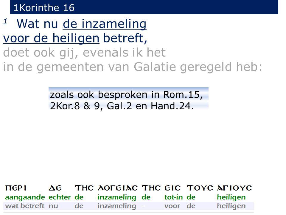 1Korinthe 16 1 Wat nu de inzameling voor de heiligen betreft, doet ook gij, evenals ik het in de gemeenten van Galatie geregeld heb: zoals ook besprok