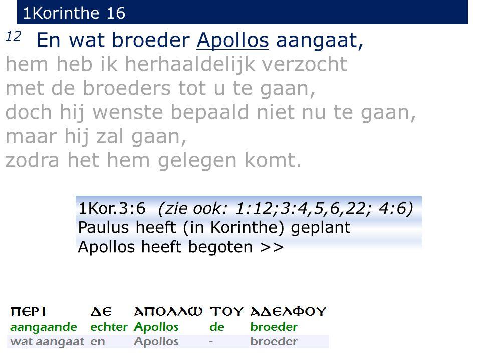 1Korinthe 16 12 En wat broeder Apollos aangaat, hem heb ik herhaaldelijk verzocht met de broeders tot u te gaan, doch hij wenste bepaald niet nu te ga