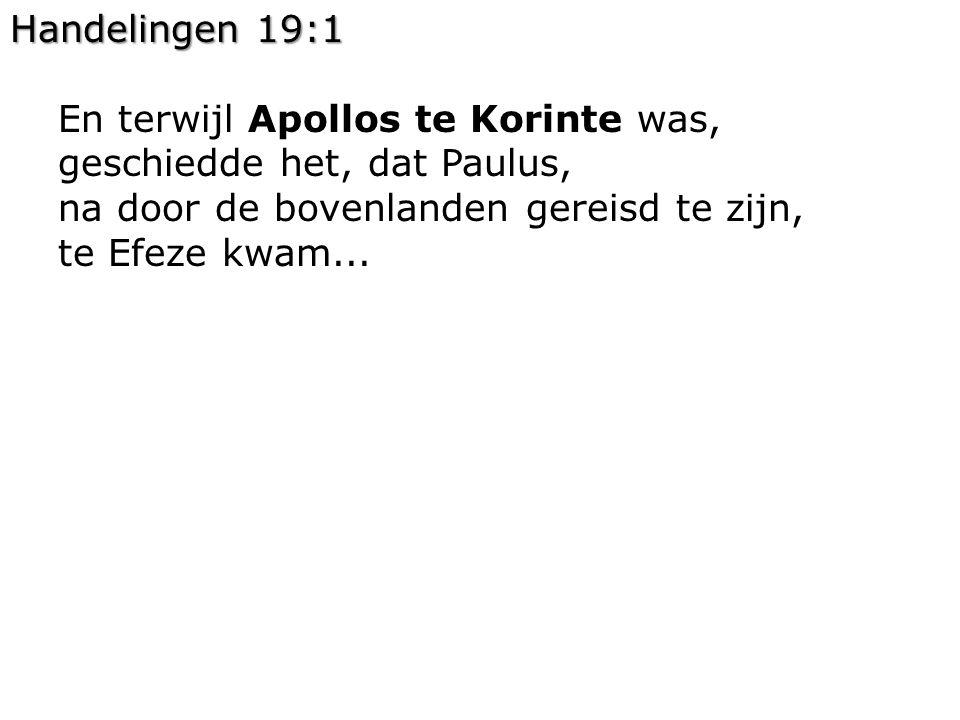 Handelingen 19:1 En terwijl Apollos te Korinte was, geschiedde het, dat Paulus, na door de bovenlanden gereisd te zijn, te Efeze kwam...