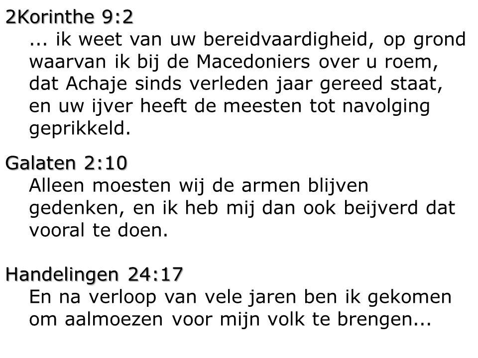 2Korinthe 9:2... ik weet van uw bereidvaardigheid, op grond waarvan ik bij de Macedoniers over u roem, dat Achaje sinds verleden jaar gereed staat, en