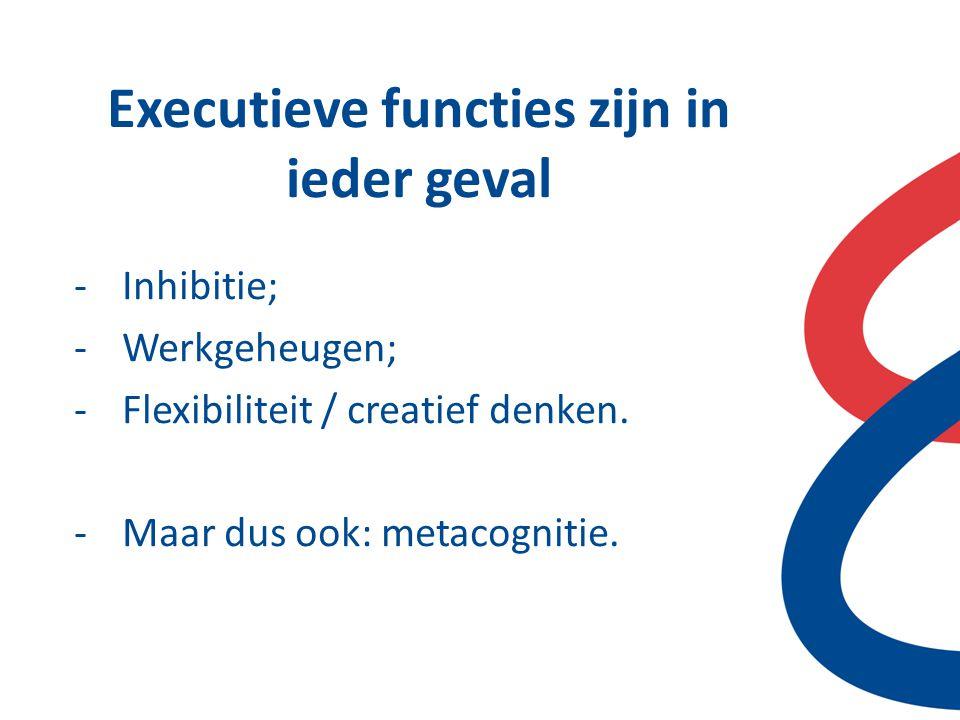 Executieve functies zijn in ieder geval -Inhibitie; -Werkgeheugen; -Flexibiliteit / creatief denken. -Maar dus ook: metacognitie.