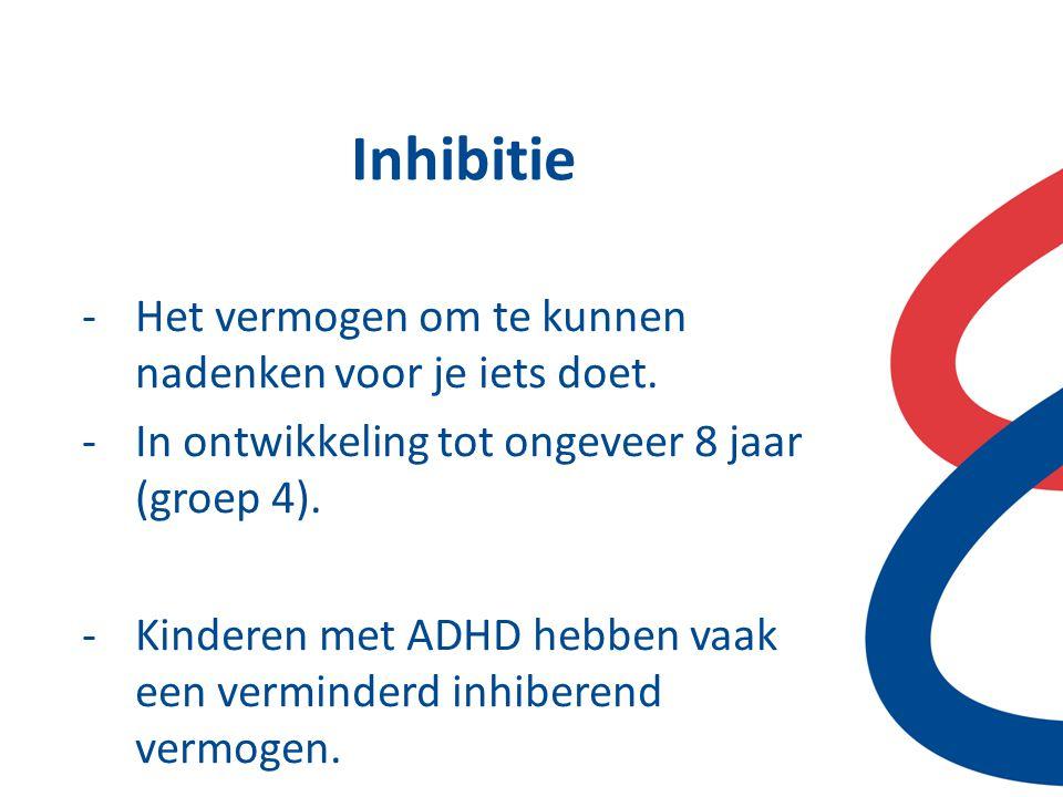 Inhibitie -Het vermogen om te kunnen nadenken voor je iets doet. -In ontwikkeling tot ongeveer 8 jaar (groep 4). -Kinderen met ADHD hebben vaak een ve