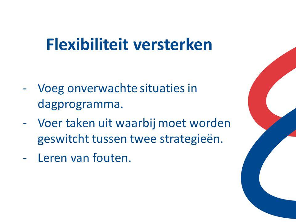 Flexibiliteit versterken -Voeg onverwachte situaties in dagprogramma. -Voer taken uit waarbij moet worden geswitcht tussen twee strategieën. -Leren va