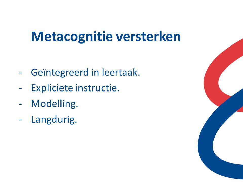 Metacognitie versterken -Geïntegreerd in leertaak. -Expliciete instructie. -Modelling. -Langdurig.