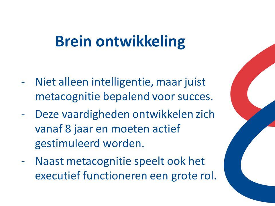Brein ontwikkeling -Niet alleen intelligentie, maar juist metacognitie bepalend voor succes. -Deze vaardigheden ontwikkelen zich vanaf 8 jaar en moete