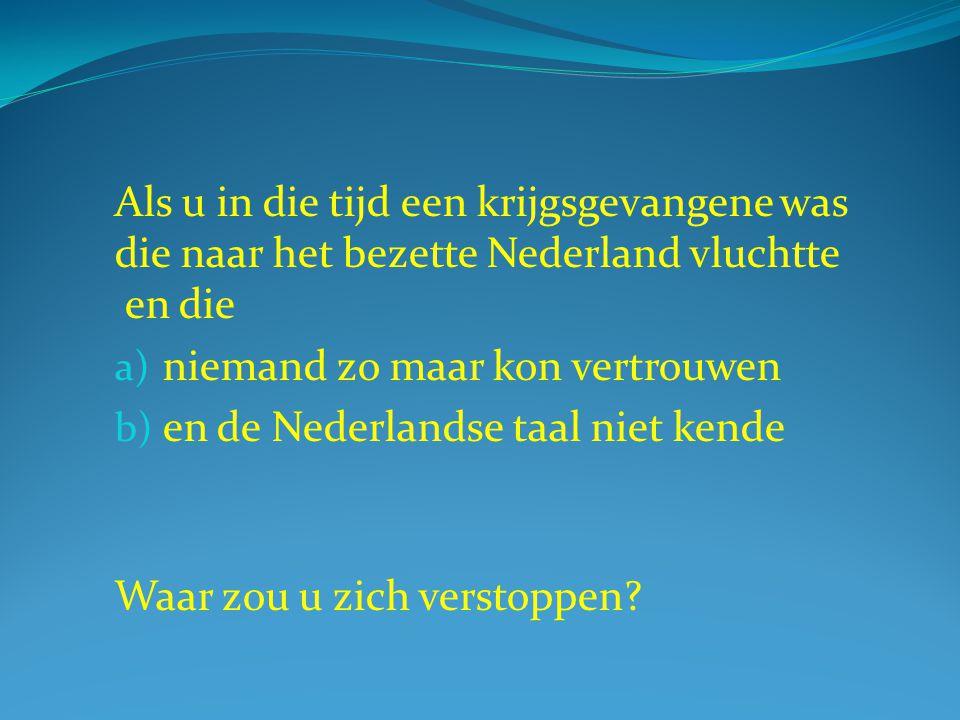 Als u in die tijd een krijgsgevangene was die naar het bezette Nederland vluchtte en die a) niemand zo maar kon vertrouwen b) en de Nederlandse taal n