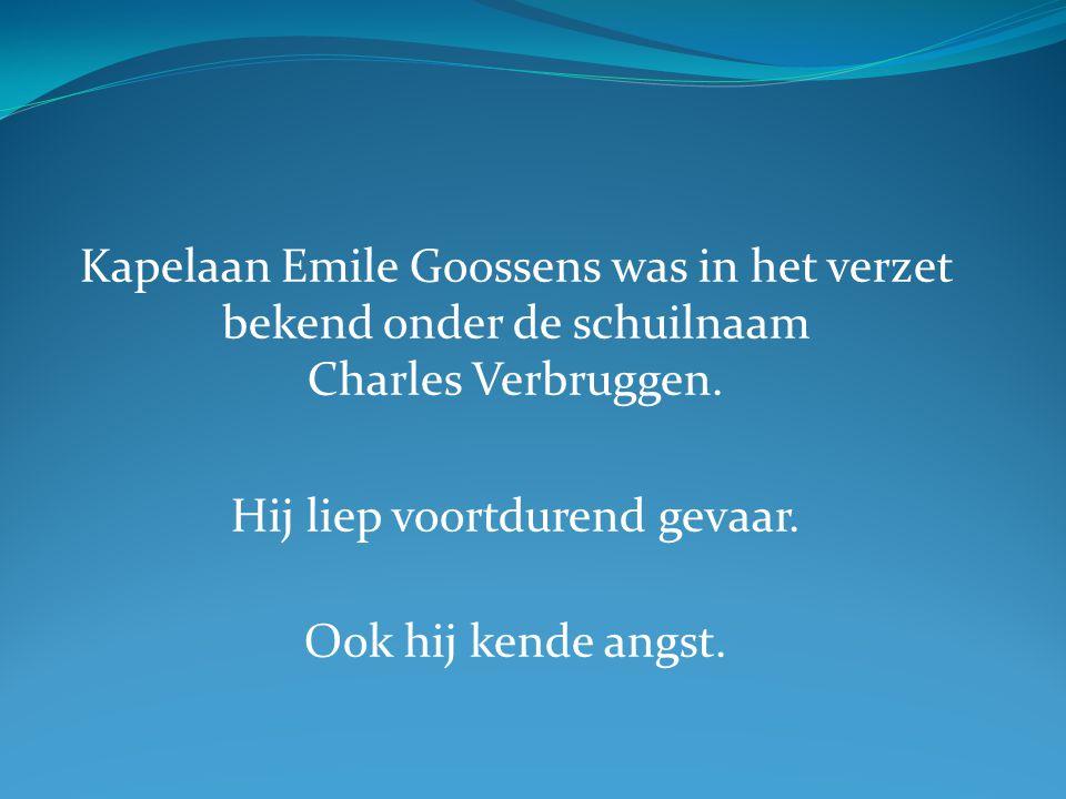 Kapelaan Emile Goossens was in het verzet bekend onder de schuilnaam Charles Verbruggen. Hij liep voortdurend gevaar. Ook hij kende angst.