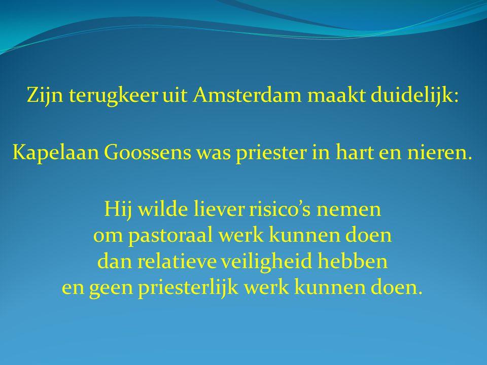 Zijn terugkeer uit Amsterdam maakt duidelijk: Kapelaan Goossens was priester in hart en nieren. Hij wilde liever risico's nemen om pastoraal werk kunn