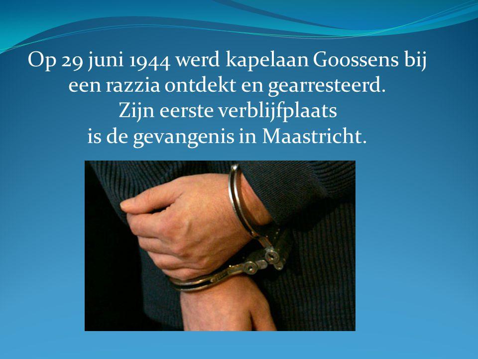 Op 29 juni 1944 werd kapelaan Goossens bij een razzia ontdekt en gearresteerd. Zijn eerste verblijfplaats is de gevangenis in Maastricht.