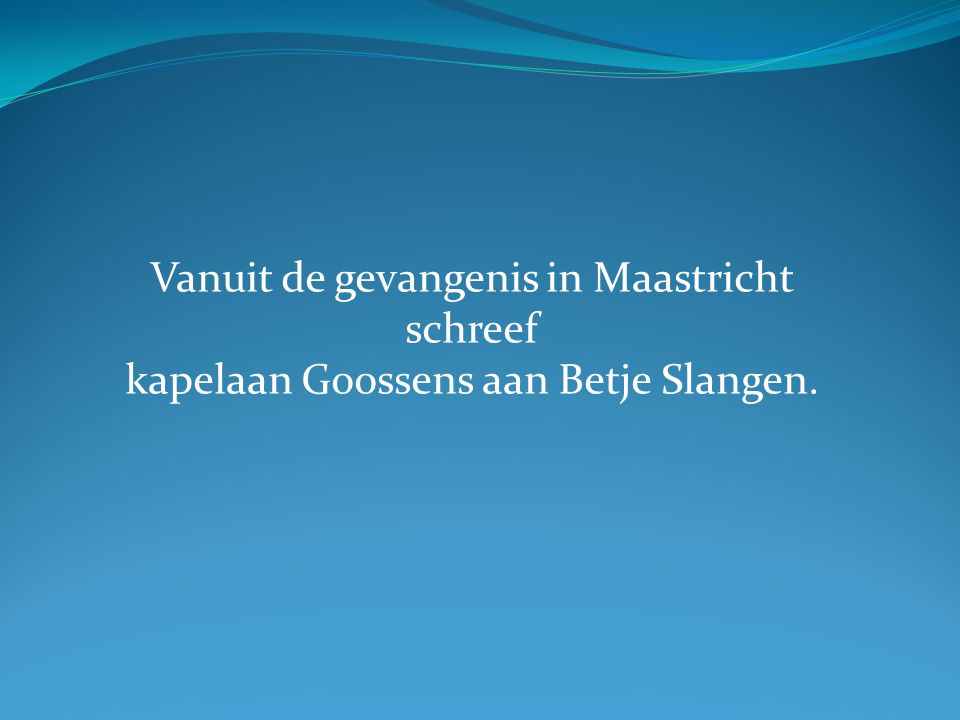 Vanuit de gevangenis in Maastricht schreef kapelaan Goossens aan Betje Slangen.