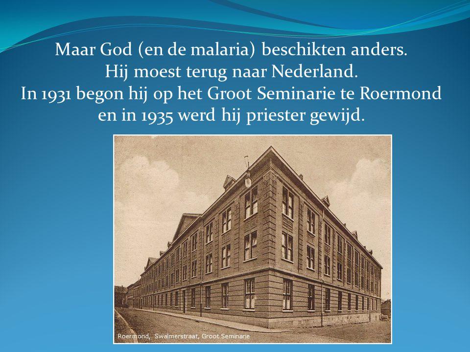 Maar God (en de malaria) beschikten anders. Hij moest terug naar Nederland. In 1931 begon hij op het Groot Seminarie te Roermond en in 1935 werd hij p