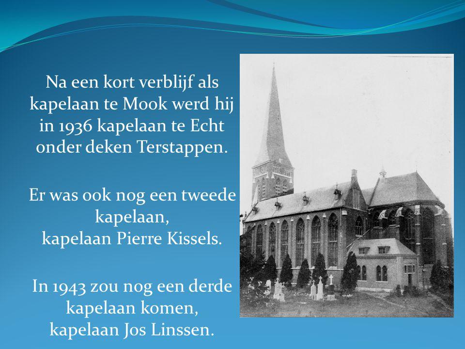 Na een kort verblijf als kapelaan te Mook werd hij in 1936 kapelaan te Echt onder deken Terstappen. Er was ook nog een tweede kapelaan, kapelaan Pierr
