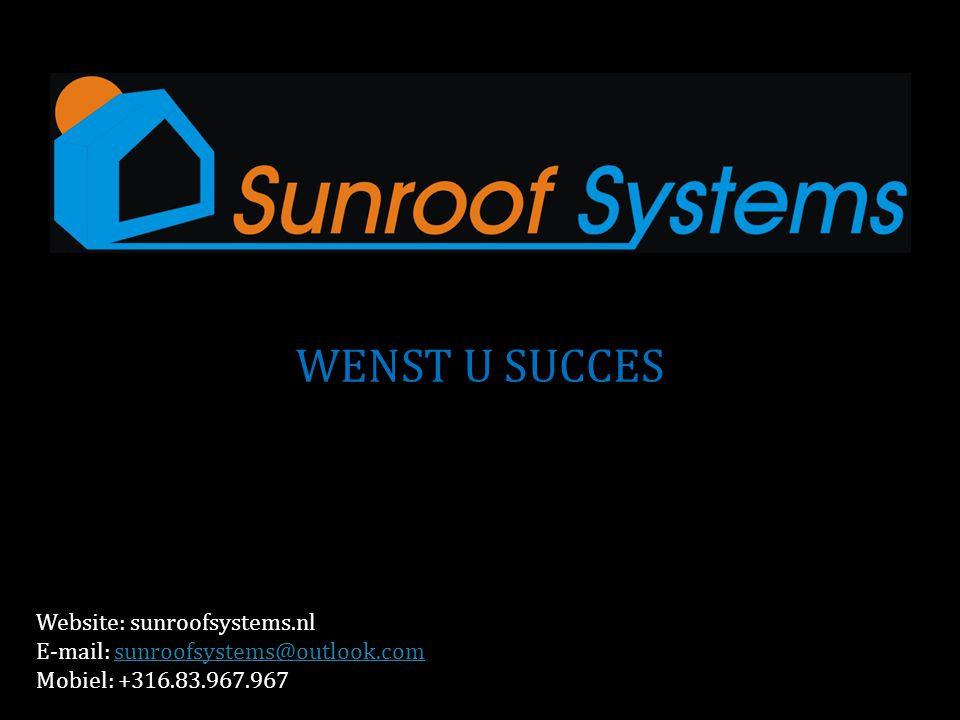 WENST U SUCCES Website: sunroofsystems.nl E-mail: sunroofsystems@outlook.com Mobiel: +316.83.967.967