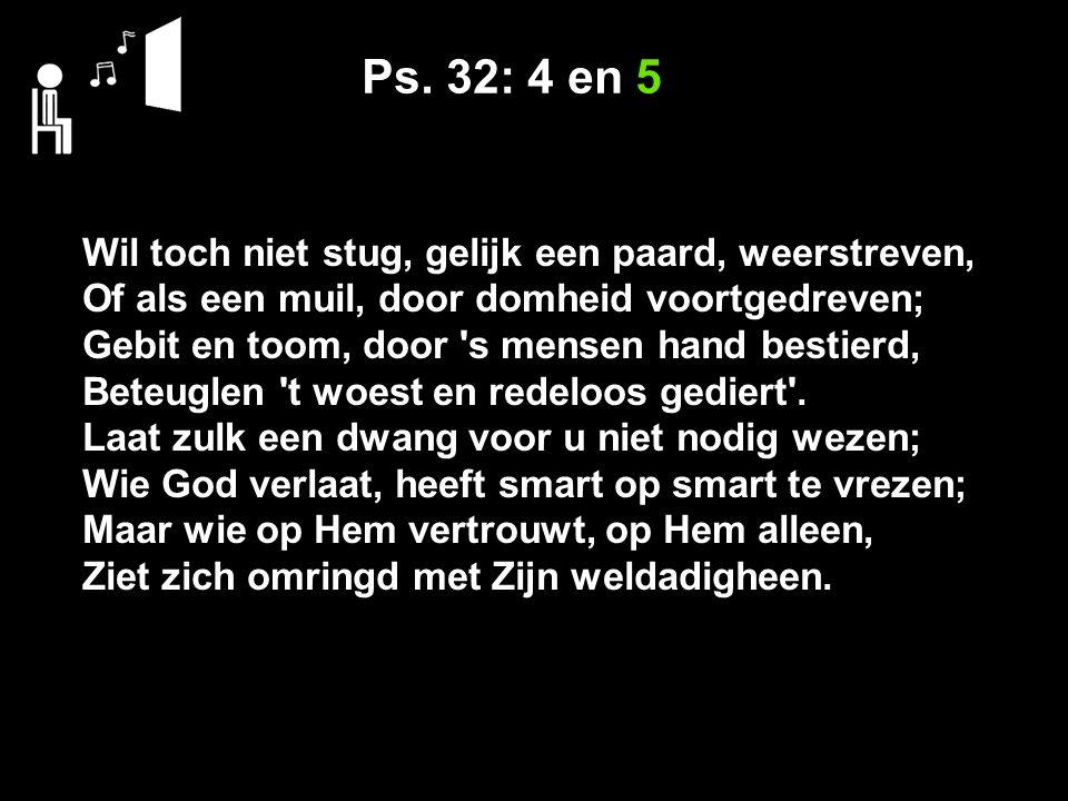 Ps. 32: 4 en 5 Wil toch niet stug, gelijk een paard, weerstreven, Of als een muil, door domheid voortgedreven; Gebit en toom, door 's mensen hand best