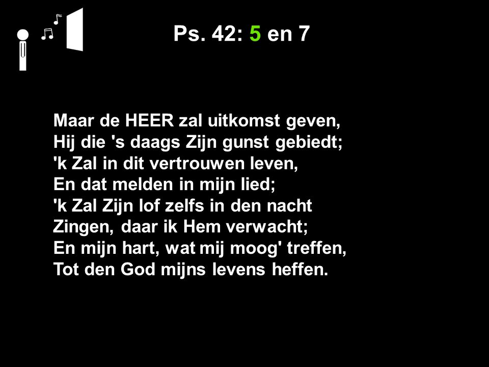Ps. 42: 5 en 7 Maar de HEER zal uitkomst geven, Hij die 's daags Zijn gunst gebiedt; 'k Zal in dit vertrouwen leven, En dat melden in mijn lied; 'k Za