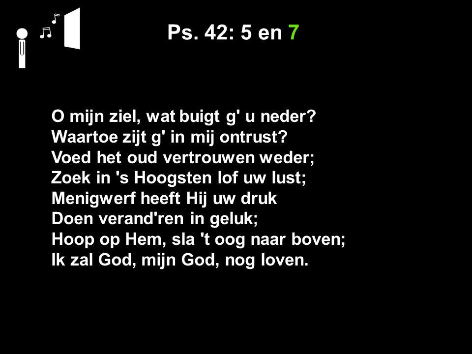 Ps. 42: 5 en 7 O mijn ziel, wat buigt g u neder.