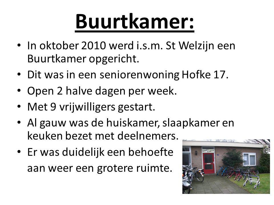 Buurtkamer: In oktober 2010 werd i.s.m. St Welzijn een Buurtkamer opgericht. Dit was in een seniorenwoning Hofke 17. Open 2 halve dagen per week. Met