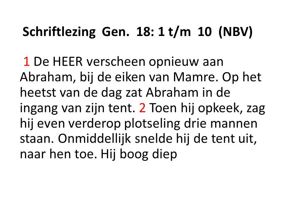 Schriftlezing Gen. 18: 1 t/m 10 (NBV) 1 De HEER verscheen opnieuw aan Abraham, bij de eiken van Mamre. Op het heetst van de dag zat Abraham in de inga