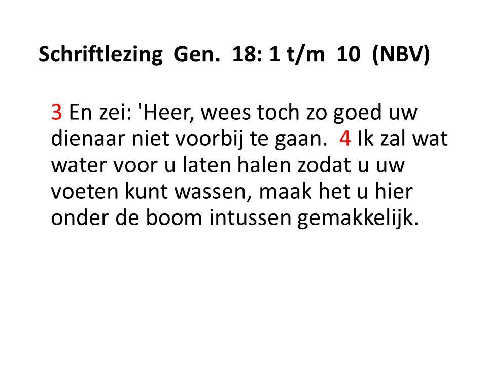 Schriftlezing Gen. 18: 1 t/m 10 (NBV) 3 En zei: 'Heer, wees toch zo goed uw dienaar niet voorbij te gaan. 4 Ik zal wat water voor u laten halen zodat