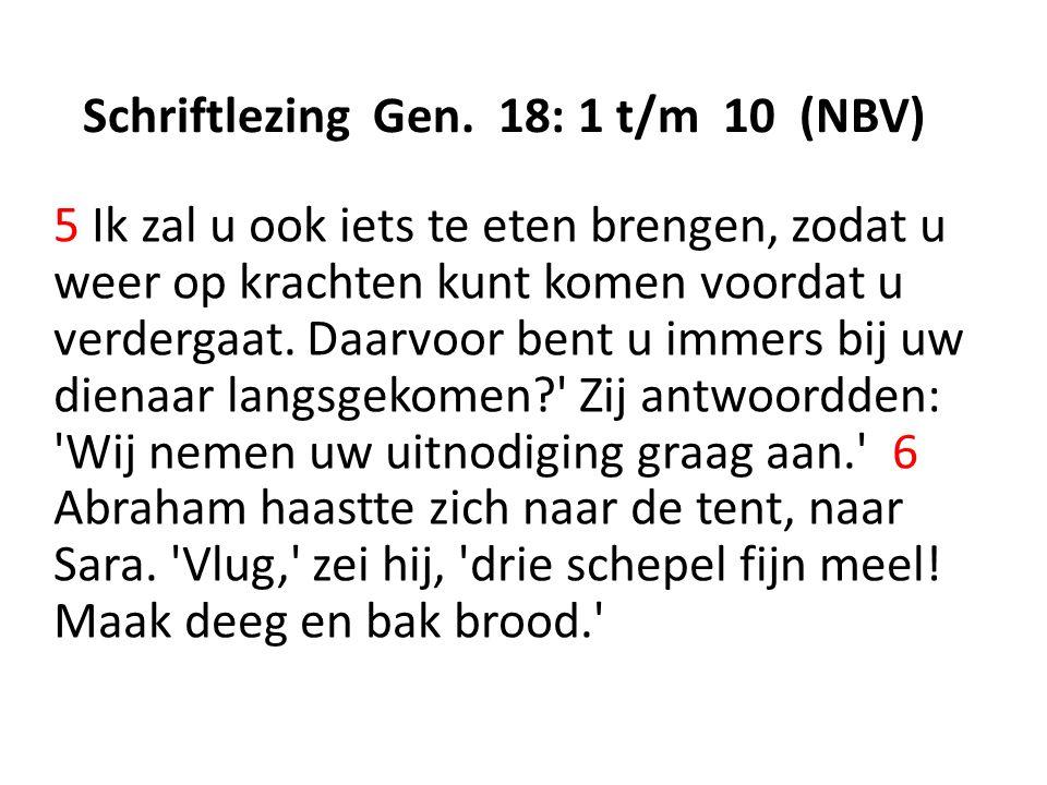 Schriftlezing Gen. 18: 1 t/m 10 (NBV) 5 Ik zal u ook iets te eten brengen, zodat u weer op krachten kunt komen voordat u verdergaat. Daarvoor bent u i