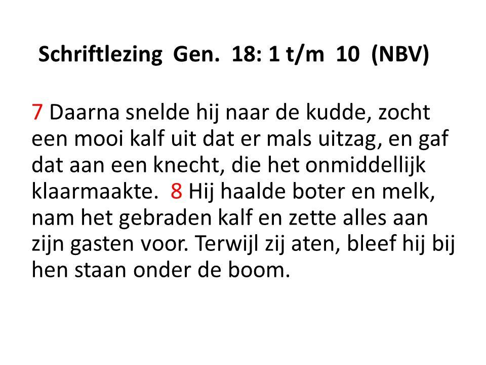 Schriftlezing Gen. 18: 1 t/m 10 (NBV) 7 Daarna snelde hij naar de kudde, zocht een mooi kalf uit dat er mals uitzag, en gaf dat aan een knecht, die he