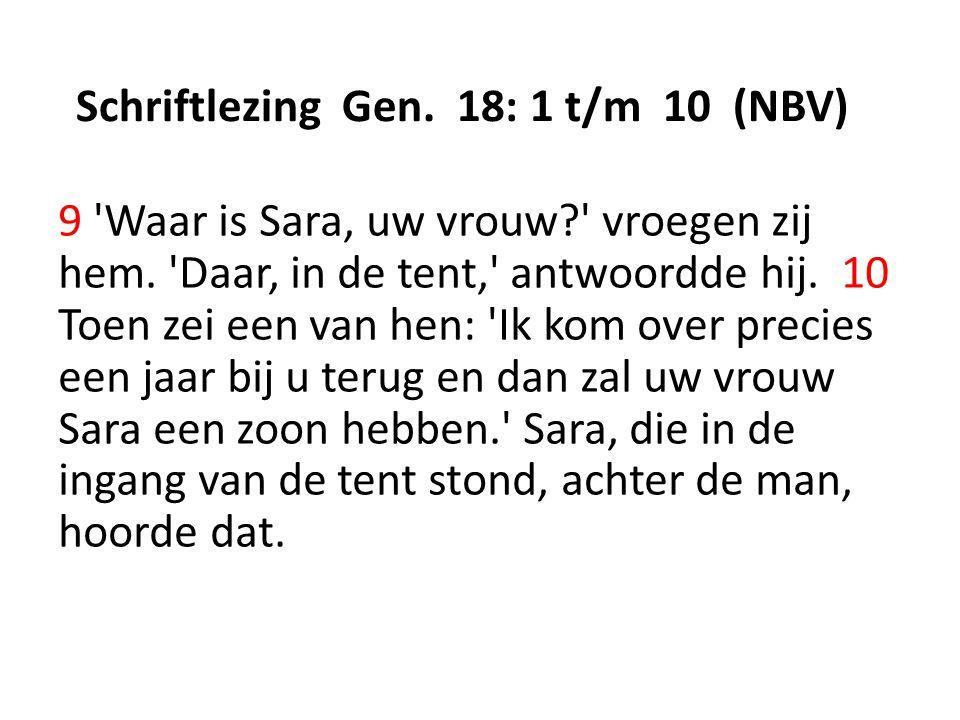 Schriftlezing Gen. 18: 1 t/m 10 (NBV) 9 'Waar is Sara, uw vrouw?' vroegen zij hem. 'Daar, in de tent,' antwoordde hij. 10 Toen zei een van hen: 'Ik ko