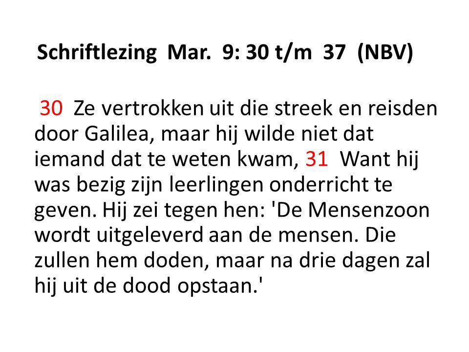 Schriftlezing Mar. 9: 30 t/m 37 (NBV) 30 Ze vertrokken uit die streek en reisden door Galilea, maar hij wilde niet dat iemand dat te weten kwam, 31 Wa
