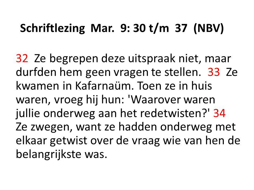 Schriftlezing Mar. 9: 30 t/m 37 (NBV) 32 Ze begrepen deze uitspraak niet, maar durfden hem geen vragen te stellen. 33 Ze kwamen in Kafarnaüm. Toen ze