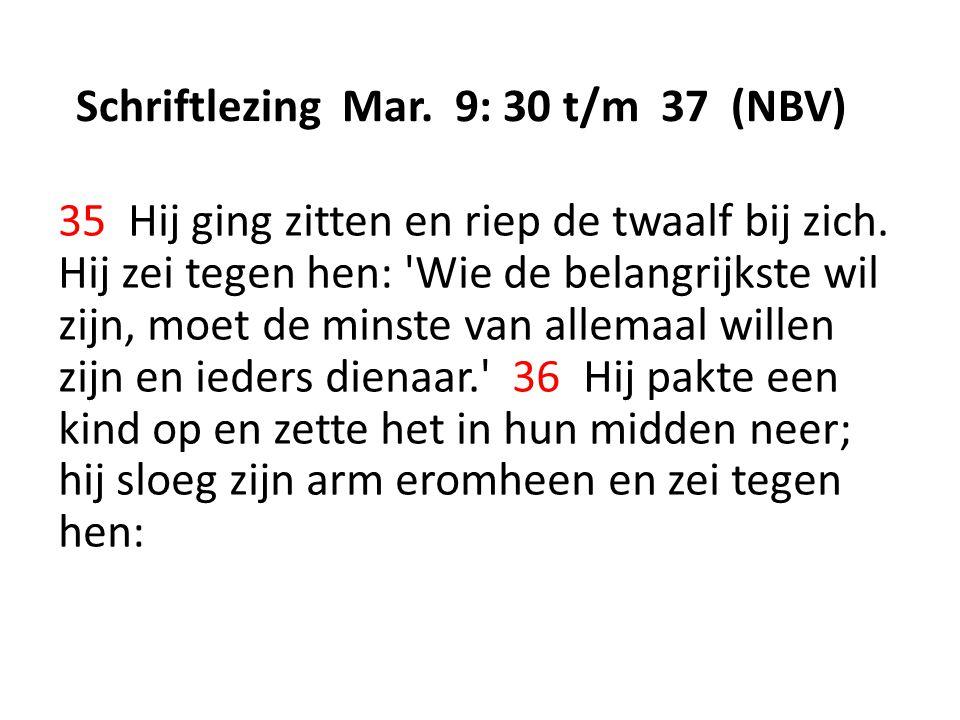 Schriftlezing Mar. 9: 30 t/m 37 (NBV) 35 Hij ging zitten en riep de twaalf bij zich. Hij zei tegen hen: 'Wie de belangrijkste wil zijn, moet de minste